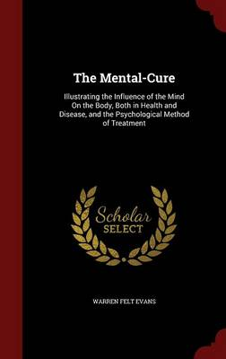 The Mental-Cure Illustrating the Influence of the Mind on the Body, Both in Health and Disease, and the Psychological Method of Treatment by Warren Felt Evans