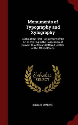 Monuments of Typography and Xylography Books of the First Half Century of the Art of Printing in the Possession of Bernard Quaritch and Offered for Sale at the Affixed Prices by Bernard Quaritch