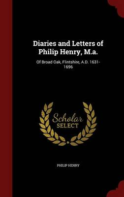 Diaries and Letters of Philip Henry, M.A. Of Broad Oak, Flintshire, A.D. 1631-1696 by Philip (Stanford University, California) Henry