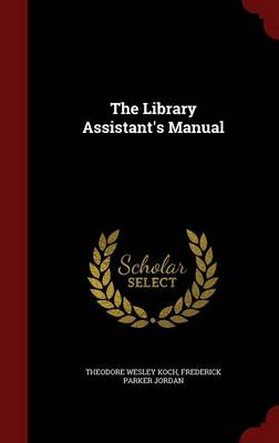 The Library Assistant's Manual by Theodore Wesley Koch, Frederick Parker Jordan