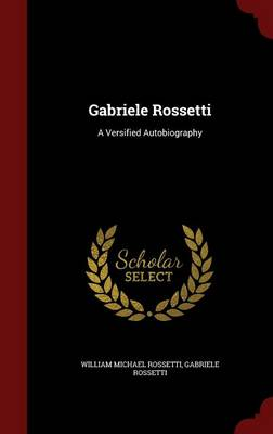 Gabriele Rossetti A Versified Autobiography by William Michael Rossetti, Gabriele Rossetti