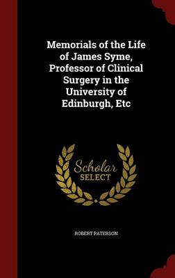 Memorials of the Life of James Syme, Professor of Clinical Surgery in the University of Edinburgh, Etc by Robert Paterson