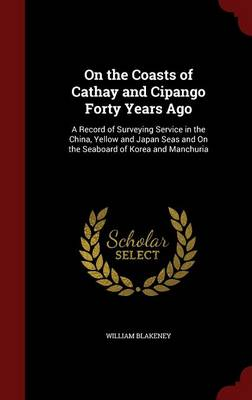 On the Coasts of Cathay and Cipango Forty Years Ago A Record of Surveying Service in the China, Yellow and Japan Seas and on the Seaboard of Korea and Manchuria by William Blakeney
