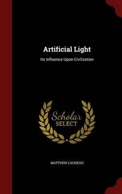 Artificial Light Its Influence Upon Civilization by Matthew Luckiesh