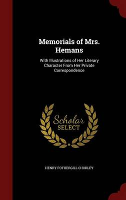 Memorials of Mrs. Hemans With Illustrations of Her Literary Character from Her Private Correspondence by Henry Fothergill Chorley