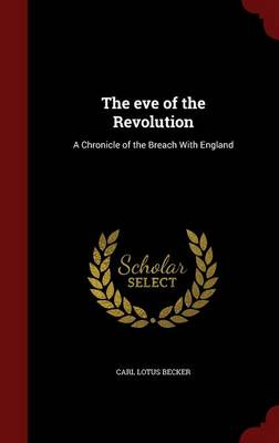 The Eve of the Revolution A Chronicle of the Breach with England by Carl Lotus Becker