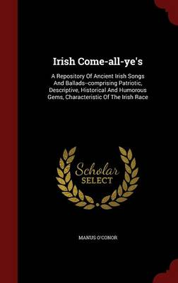 Irish Come-All-Ye's A Repository of Ancient Irish Songs and Ballads--Comprising Patriotic, Descriptive, Historical and Humorous Gems, Characteristic of the Irish Race by Manus O'Conor
