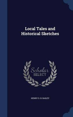 Local Tales and Historical Sketches by Henry D B Bailey