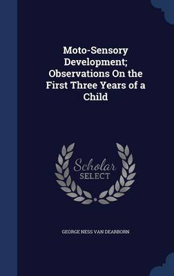 Moto-Sensory Development; Observations on the First Three Years of a Child by George Ness Van Dearborn