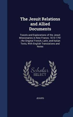 The Jesuit Relations and Allied Documents Travels and Explorations of the Jesuit Missionaries in New France, 1610-1791; The Original French, Latin, and Italian Texts, with English Translations and Not by Jesuits