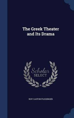 The Greek Theater and Its Drama by Roy Caston Flickinger