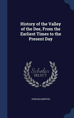 History of the Valley of the Dee, from the Earliest Times to the Present Day by John Mackintosh