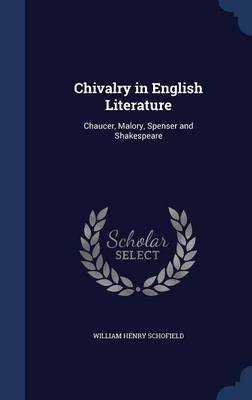 Chivalry in English Literature Chaucer, Malory, Spenser and Shakespeare by William Henry Schofield