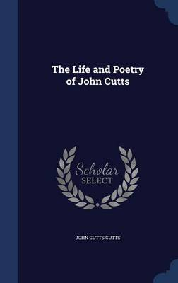 The Life and Poetry of John Cutts by John Cutts Cutts