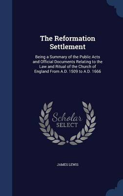 The Reformation Settlement Being a Summary of the Public Acts and Official Documents Relating to the Law and Ritual of the Church of England from A.D. 1509 to A.D. 1666 by James Lewis
