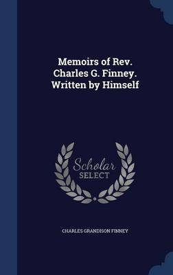 Memoirs of REV. Charles G. Finney. Written by Himself by Charles Grandison Finney