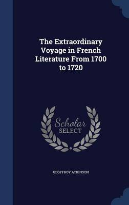 The Extraordinary Voyage in French Literature from 1700 to 1720 by Geoffroy Atkinson
