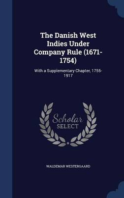The Danish West Indies Under Company Rule (1671-1754) With a Supplementary Chapter, 1755-1917 by Waldemar Westergaard