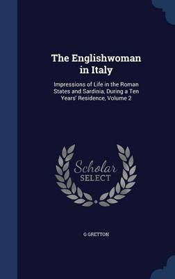 The Englishwoman in Italy Impressions of Life in the Roman States and Sardinia, During a Ten Years' Residence, Volume 2 by G Gretton