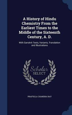 A History of Hindu Chemistry from the Earliest Times to the Middle of the Sixteenth Century, A. D. With Sanskrit Texts, Variants, Translation and Illustrations by Prafulla Chandra Ray