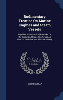 Rudimentary Treatise on Marine Engines and Steam Vessels Together with Practical Remarks on the Screw and Propelling Power as Used in the Royal and Merchant Navy by Robert (PURDUE UNIV-WEST LAFAYETTE) Murray