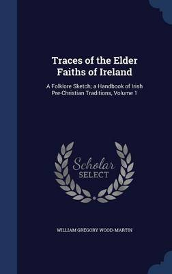 Traces of the Elder Faiths of Ireland A Folklore Sketch; A Handbook of Irish Pre-Christian Traditions, Volume 1 by William Gregory Wood-Martin