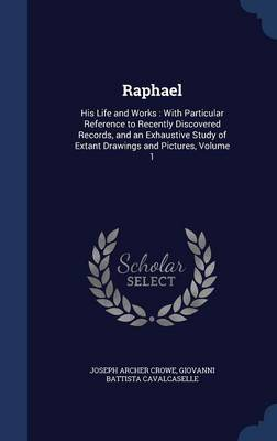 Raphael His Life and Works: With Particular Reference to Recently Discovered Records, and an Exhaustive Study of Extant Drawings and Pictures, Volume 1 by Joseph Archer Crowe, Giovanni Battista Cavalcaselle