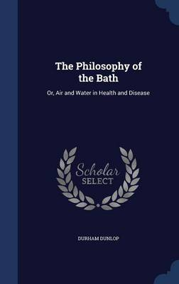 The Philosophy of the Bath Or, Air and Water in Health and Disease by Durham Dunlop