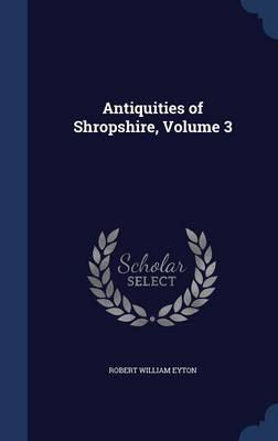 Antiquities of Shropshire, Volume 3 by Robert William Eyton