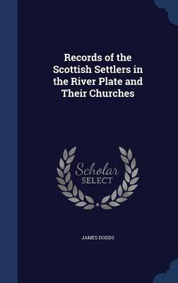 Records of the Scottish Settlers in the River Plate and Their Churches by James Dodds