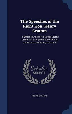 The Speeches of the Right Hon. Henry Grattan To Which Is Added His Letter on the Union, with a Commentary on His Career and Character, Volume 2 by Henry Grattan