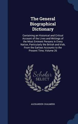 The General Biographical Dictionary Containing an Historical and Critical Account of the Lives and Writings of the Most Eminent Persons in Every Nation, Particularly the British and Irish, from the Ea by Alexander Chalmers