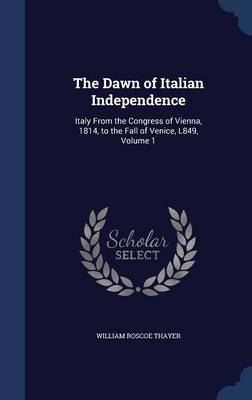The Dawn of Italian Independence Italy from the Congress of Vienna, 1814, to the Fall of Venice, L849, Volume 1 by William Roscoe Thayer