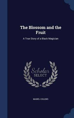 The Blossom and the Fruit A True Story of a Black Magician by Mabel Collins