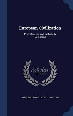 European Civilization Protestantism and Catholicity Compared by Jaime Luciano Balmes, C J Hanford