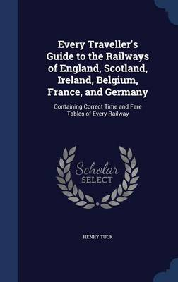 Every Traveller's Guide to the Railways of England, Scotland, Ireland, Belgium, France, and Germany Containing Correct Time and Fare Tables of Every Railway by Henry Tuck