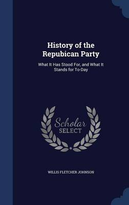 History of the Repubican Party What It Has Stood For, and What It Stands for To-Day by Willis Fletcher Johnson