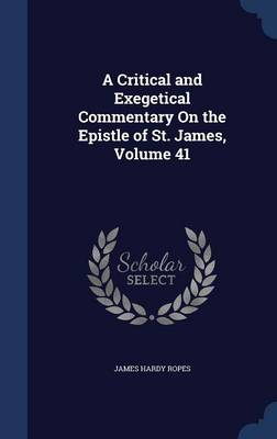 A Critical and Exegetical Commentary on the Epistle of St. James, Volume 41 by James Hardy Ropes