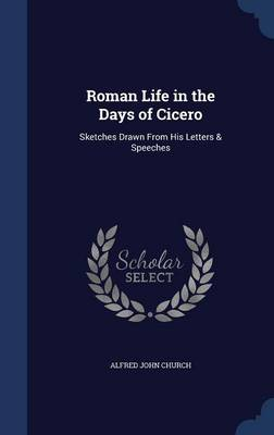 Roman Life in the Days of Cicero Sketches Drawn from His Letters & Speeches by Alfred John Church
