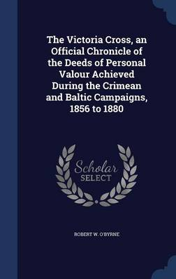 The Victoria Cross, an Official Chronicle of the Deeds of Personal Valour Achieved During the Crimean and Baltic Campaigns, 1856 to 1880 by Robert W O'Byrne