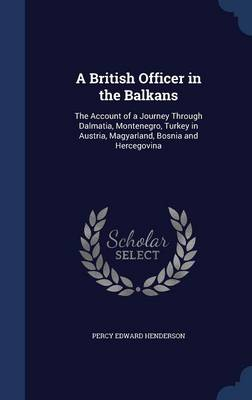 A British Officer in the Balkans The Account of a Journey Through Dalmatia, Montenegro, Turkey in Austria, Magyarland, Bosnia and Hercegovina by Percy Edward Henderson