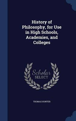 History of Philosophy, for Use in High Schools, Academies, and Colleges by Thomas Hunter