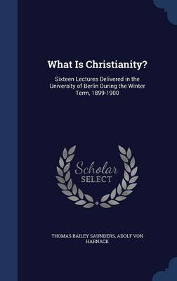 What Is Christianity? Sixteen Lectures Delivered in the University of Berlin During the Winter Term, 1899-1900 by Thomas Bailey Saunders, Adolf Von Harnack