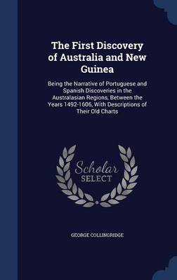 The First Discovery of Australia and New Guinea Being the Narrative of Portuguese and Spanish Discoveries in the Australasian Regions, Between the Years 1492-1606, with Descriptions of Their Old Chart by George Collingridge