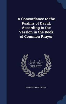 A Concordance to the Psalms of David, According to the Version in the Book of Common Prayer by Charles Girdlestone