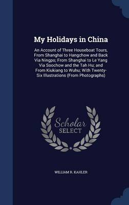 My Holidays in China An Account of Three Houseboat Tours, from Shanghai to Hangchow and Back Via Ningpo; From Shanghai to Le Yang Via Soochow and the Tah Hu; And from Kiukiang to Wuhu; With Twenty-Six by William R Kahler