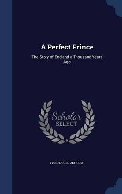 A Perfect Prince The Story of England a Thousand Years Ago by Frederic B Jeffery