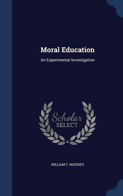 Moral Education An Experimental Investigation by William T Whitney