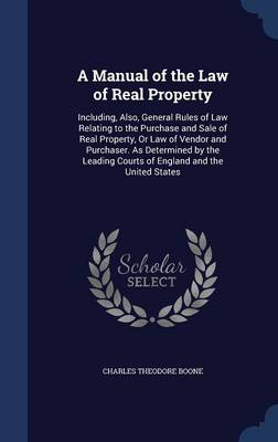 A Manual of the Law of Real Property Including, Also, General Rules of Law Relating to the Purchase and Sale of Real Property, or Law of Vendor and Purchaser. as Determined by the Leading Courts of En by Charles Theodore Boone