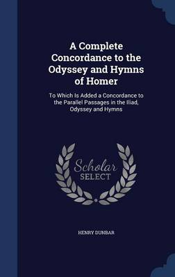 A Complete Concordance to the Odyssey and Hymns of Homer To Which Is Added a Concordance to the Parallel Passages in the Iliad, Odyssey and Hymns by Henry Dunbar